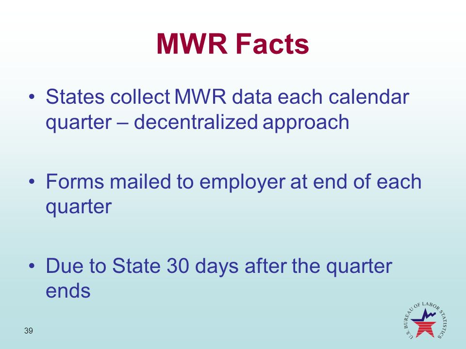 MWR Facts States collect MWR data each calendar quarter – decentralized approach. Forms mailed to employer at end of each quarter.