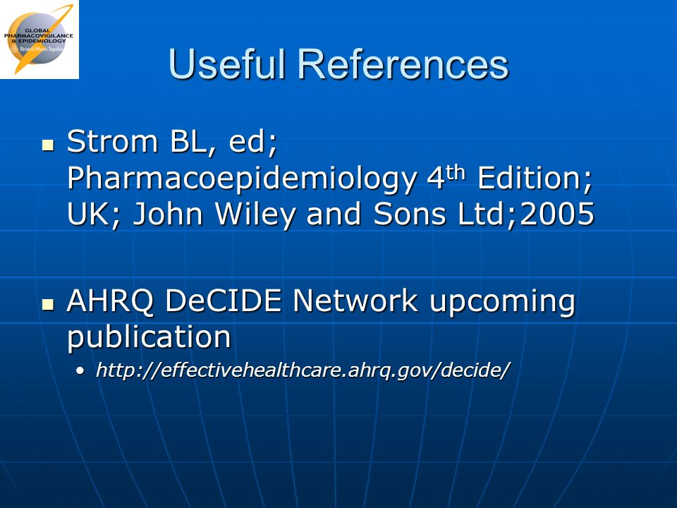 Useful References Strom BL, ed; Pharmacoepidemiology 4th Edition; UK; John Wiley and Sons Ltd;2005.