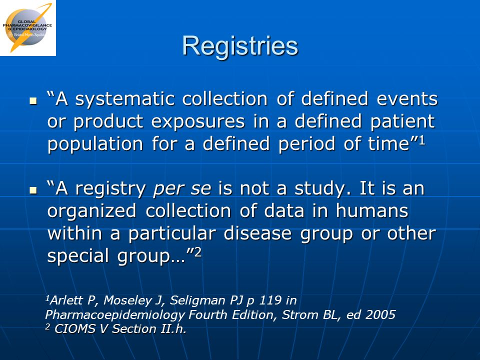 Registries A systematic collection of defined events or product exposures in a defined patient population for a defined period of time 1.