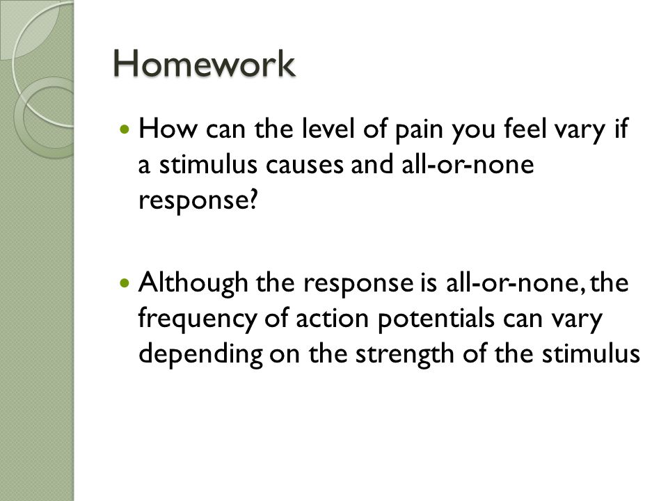 Homework How can the level of pain you feel vary if a stimulus causes and all-or-none response