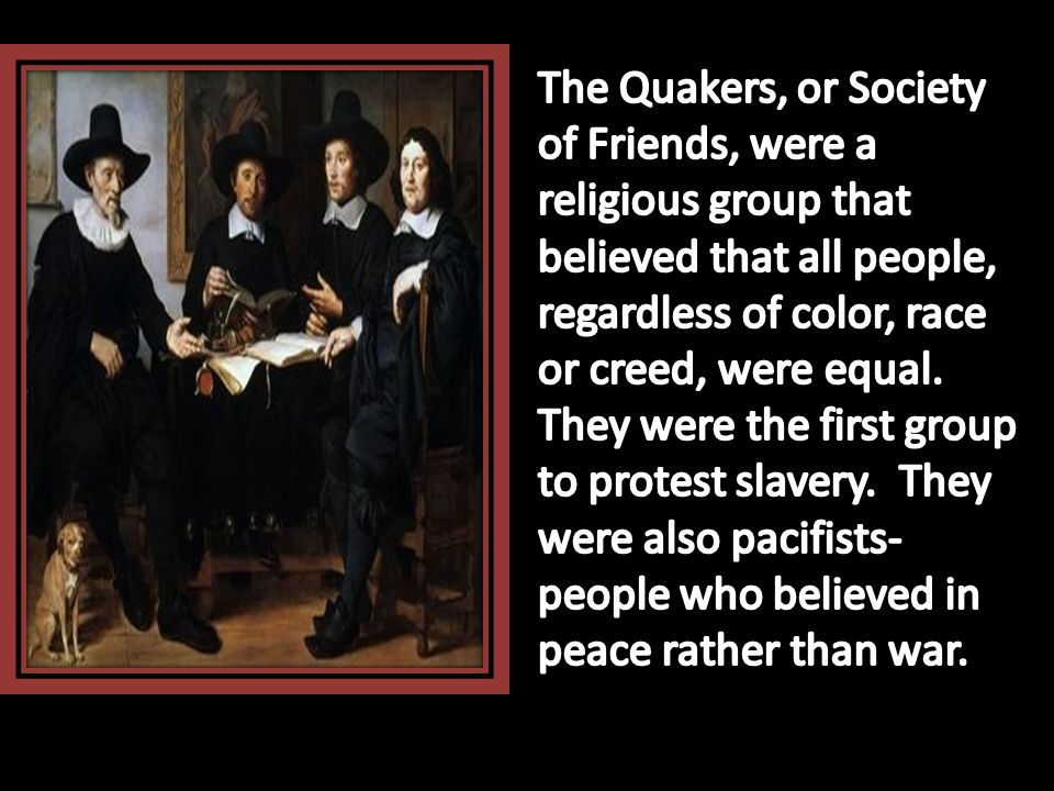 The Quakers, or Society of Friends, were a religious group that believed that all people, regardless of color, race or creed, were equal.