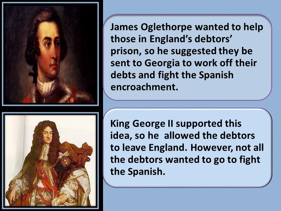 James Oglethorpe wanted to help those in England's debtors' prison, so he suggested they be sent to Georgia to work off their debts and fight the Spanish encroachment.
