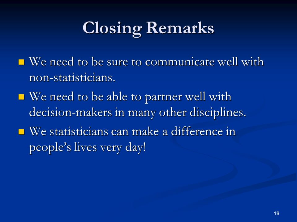 Closing Remarks We need to be sure to communicate well with non-statisticians.