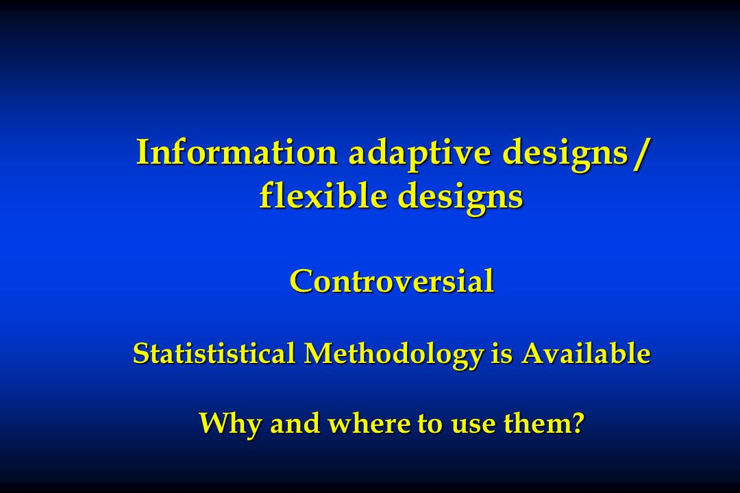Information adaptive designs / flexible designs Controversial Statististical Methodology is Available Why and where to use them