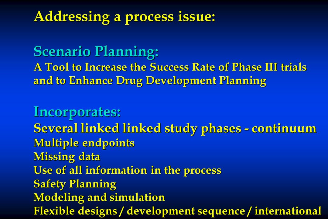 Addressing a process issue: Scenario Planning: A Tool to Increase the Success Rate of Phase III trials and to Enhance Drug Development Planning Incorporates: Several linked linked study phases - continuum Multiple endpoints Missing data Use of all information in the process Safety Planning Modeling and simulation Flexible designs / development sequence / international