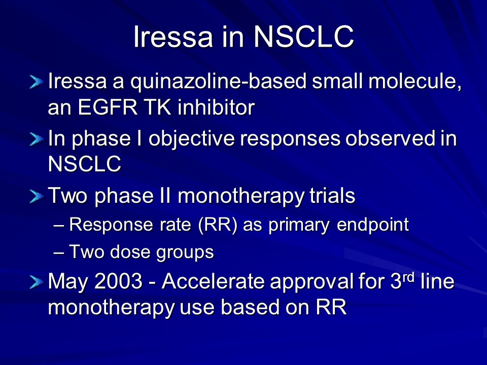 Iressa in NSCLC Iressa a quinazoline-based small molecule, an EGFR TK inhibitor. In phase I objective responses observed in NSCLC.