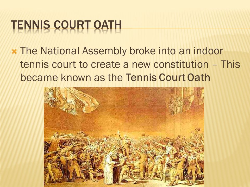 Tennis Court Oath The National Assembly broke into an indoor tennis court to create a new constitution – This became known as the Tennis Court Oath.