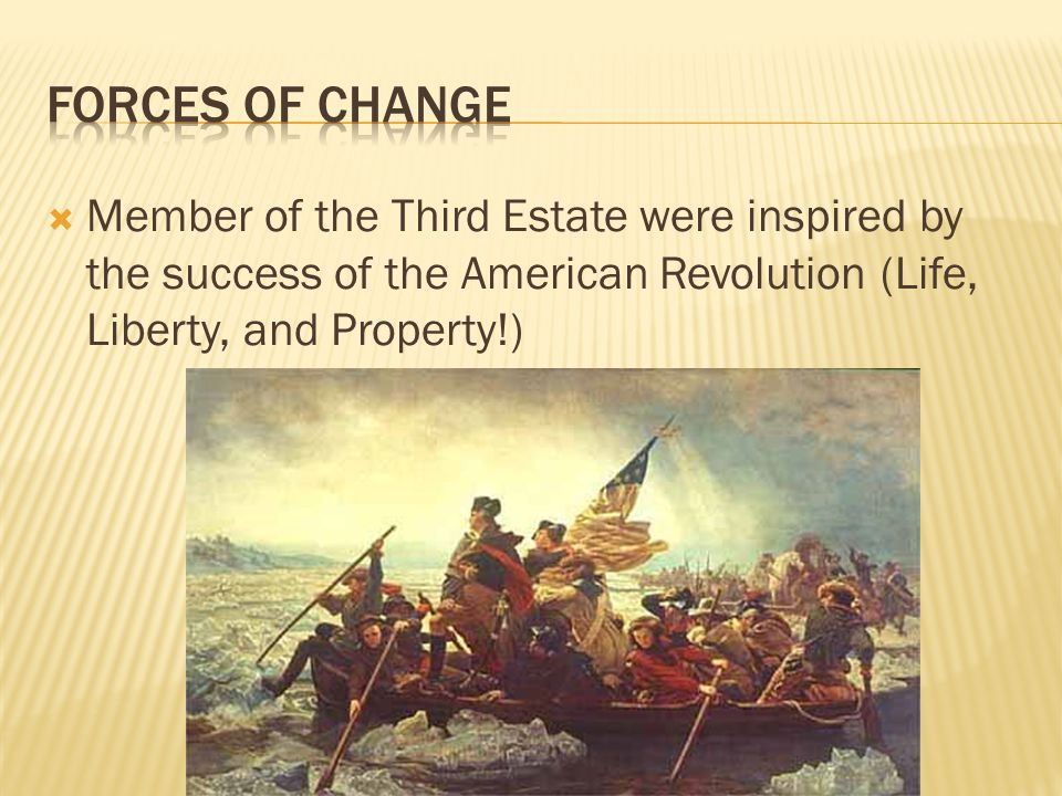 Forces of Change Member of the Third Estate were inspired by the success of the American Revolution (Life, Liberty, and Property!)