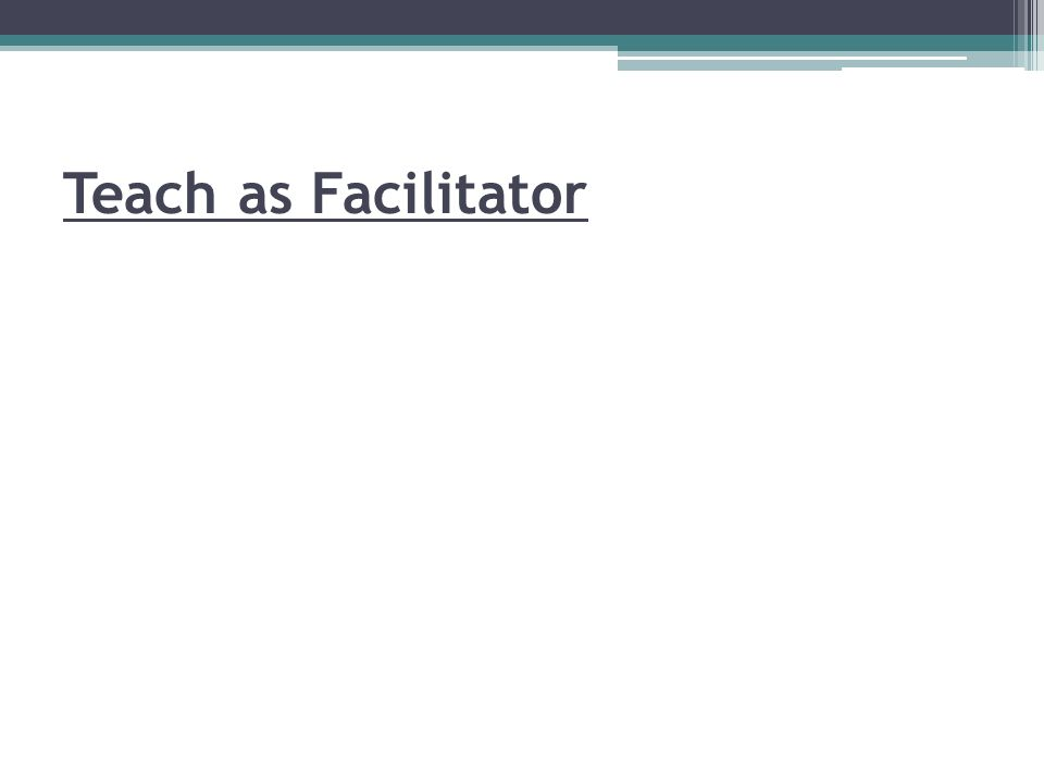 Teach as Facilitator