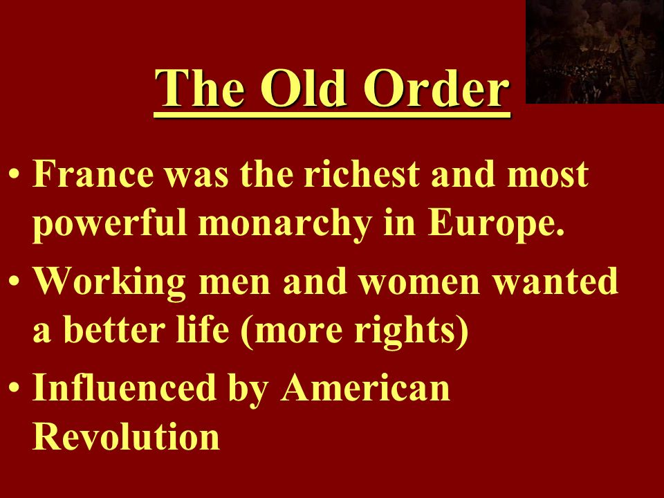 The Old Order France was the richest and most powerful monarchy in Europe. Working men and women wanted a better life (more rights)