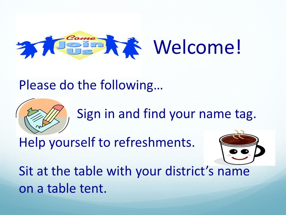 Welcome! Please do the following… Sign in and find your name tag.