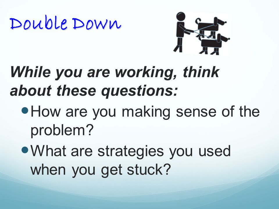 Double Down While you are working, think about these questions: