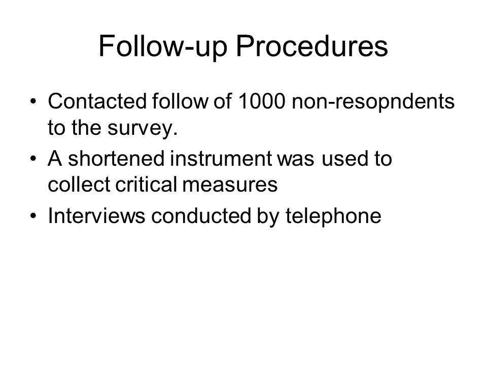 Follow-up Procedures Contacted follow of 1000 non-resopndents to the survey. A shortened instrument was used to collect critical measures.