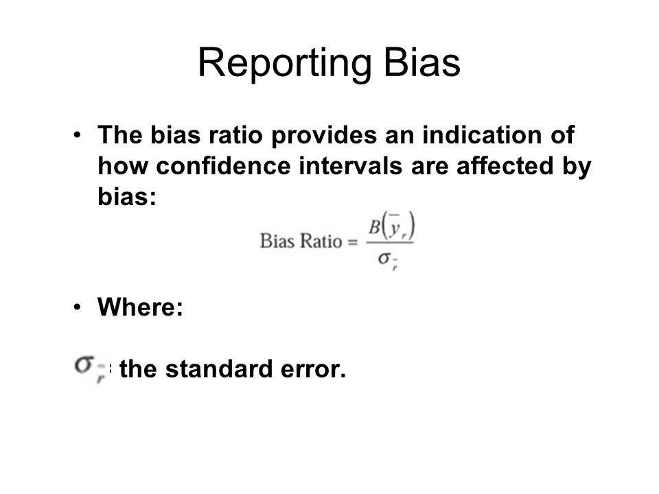 Reporting Bias The bias ratio provides an indication of how confidence intervals are affected by bias: