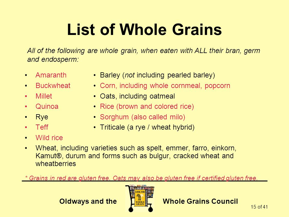 List of Whole Grains All of the following are whole grain, when eaten with ALL their bran, germ. and endosperm: