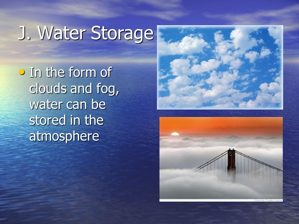 J. Water Storage In the form of clouds and fog, water can be stored in the atmosphere