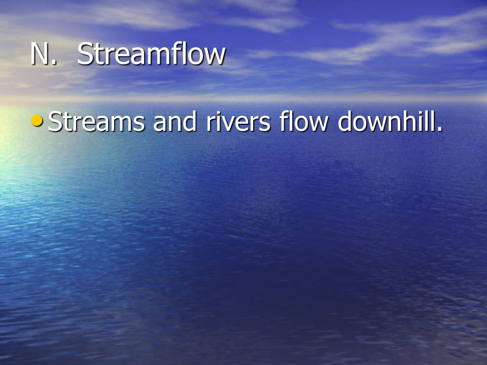 N. Streamflow Streams and rivers flow downhill.