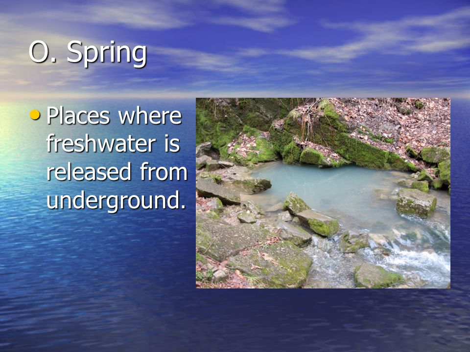O. Spring Places where freshwater is released from underground.