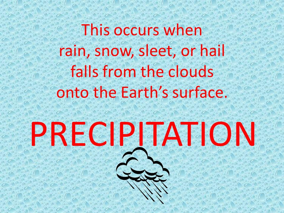 This occurs when rain, snow, sleet, or hail falls from the clouds onto the Earth's surface.