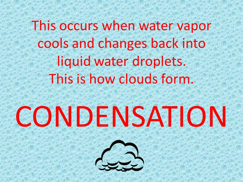 This occurs when water vapor cools and changes back into liquid water droplets. This is how clouds form.