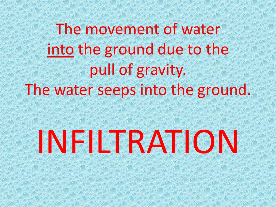 The movement of water into the ground due to the pull of gravity
