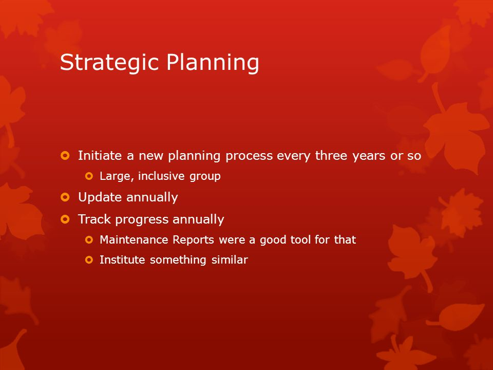 Strategic Planning Initiate a new planning process every three years or so. Large, inclusive group.