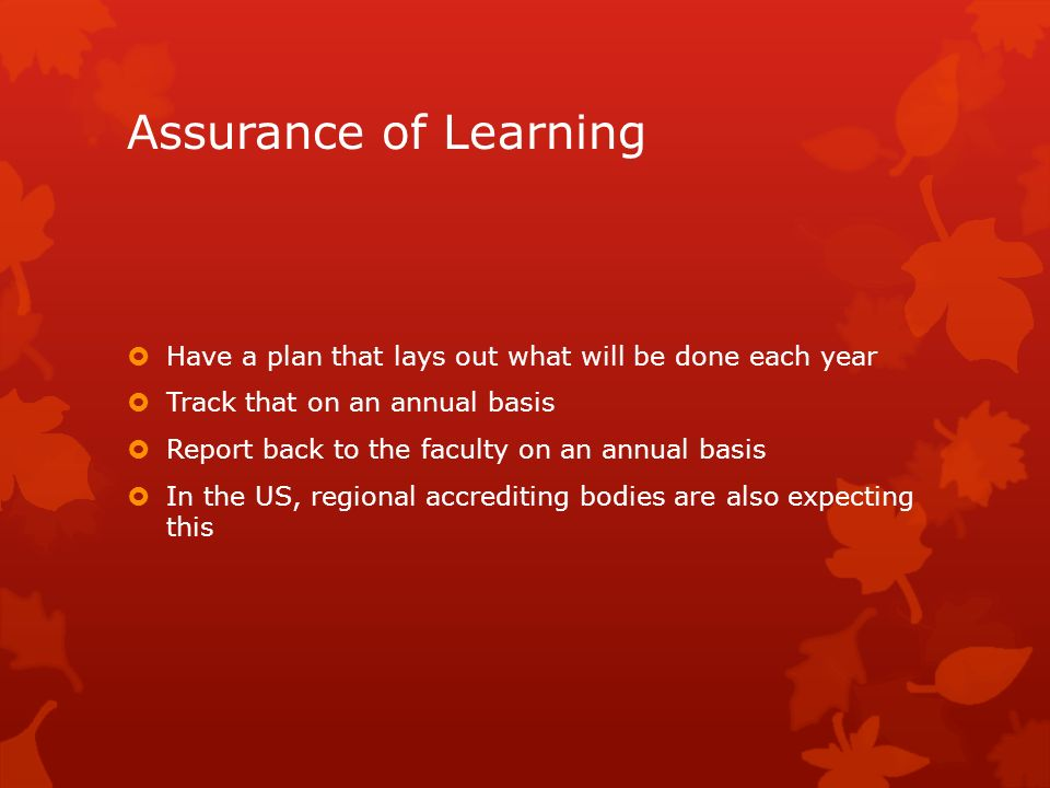 Assurance of Learning Have a plan that lays out what will be done each year. Track that on an annual basis.
