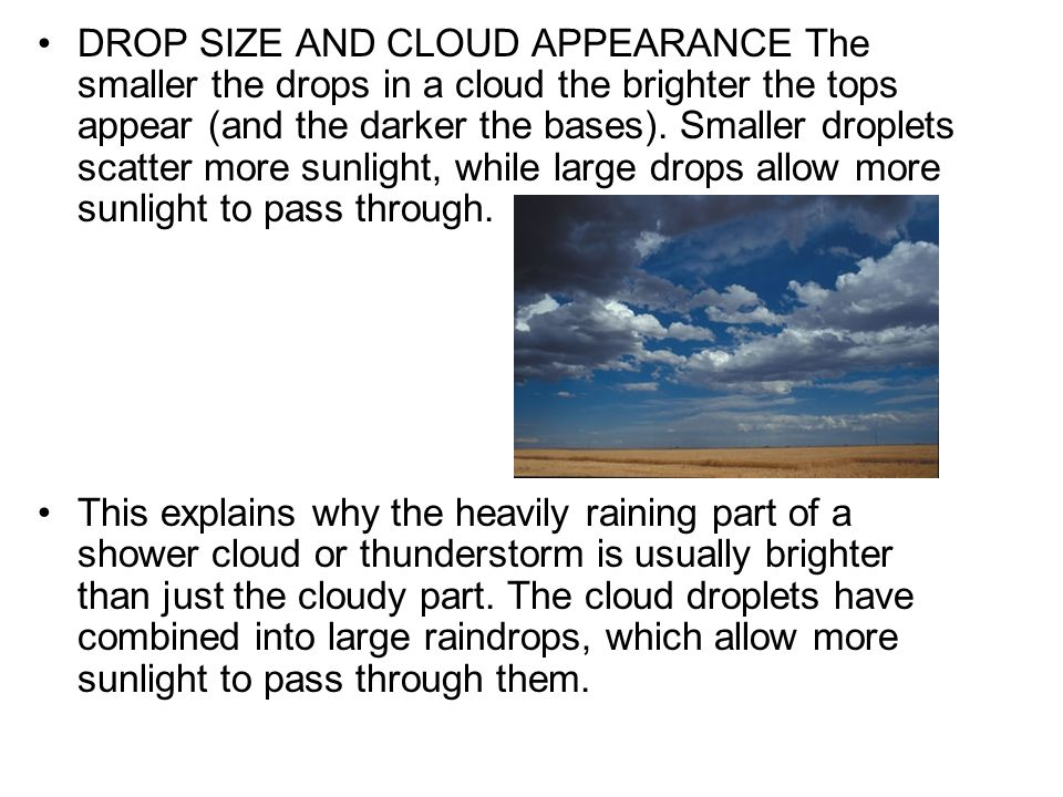 DROP SIZE AND CLOUD APPEARANCE The smaller the drops in a cloud the brighter the tops appear (and the darker the bases). Smaller droplets scatter more sunlight, while large drops allow more sunlight to pass through.