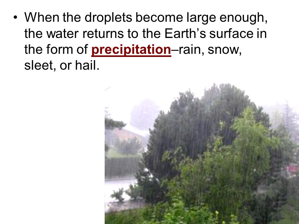 When the droplets become large enough, the water returns to the Earth's surface in the form of precipitation–rain, snow, sleet, or hail.