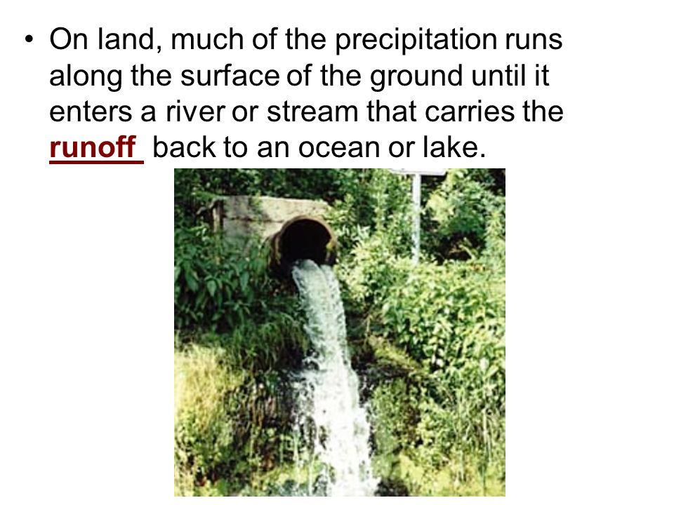 On land, much of the precipitation runs along the surface of the ground until it enters a river or stream that carries the runoff back to an ocean or lake.