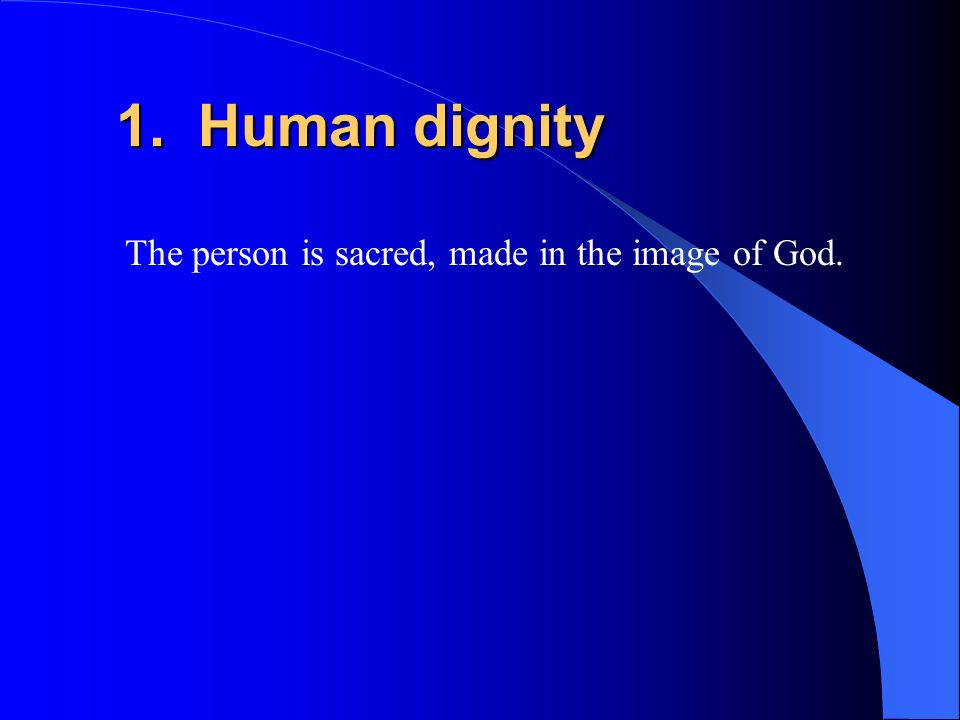 1. Human dignity The person is sacred, made in the image of God.