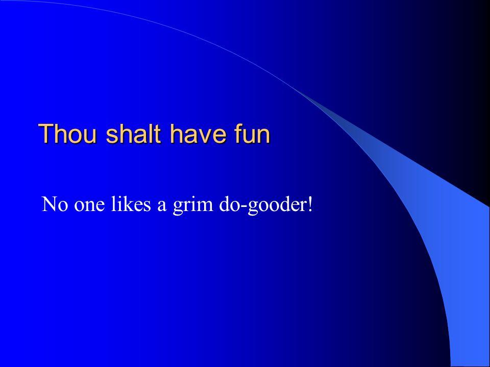 Thou shalt have fun No one likes a grim do-gooder!