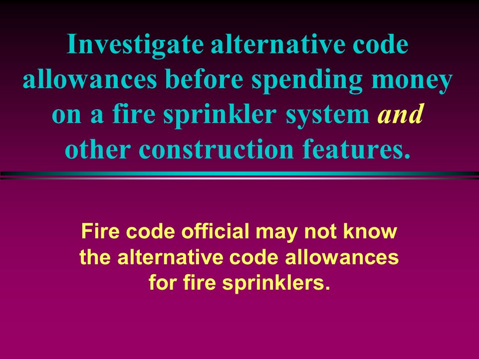 Investigate alternative code allowances before spending money on a fire sprinkler system and other construction features.