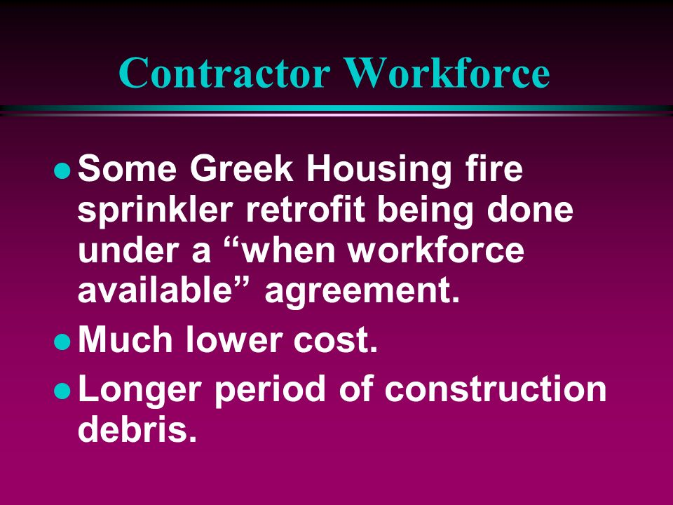 Contractor WorkforceSome Greek Housing fire sprinkler retrofit being done under a when workforce available agreement.