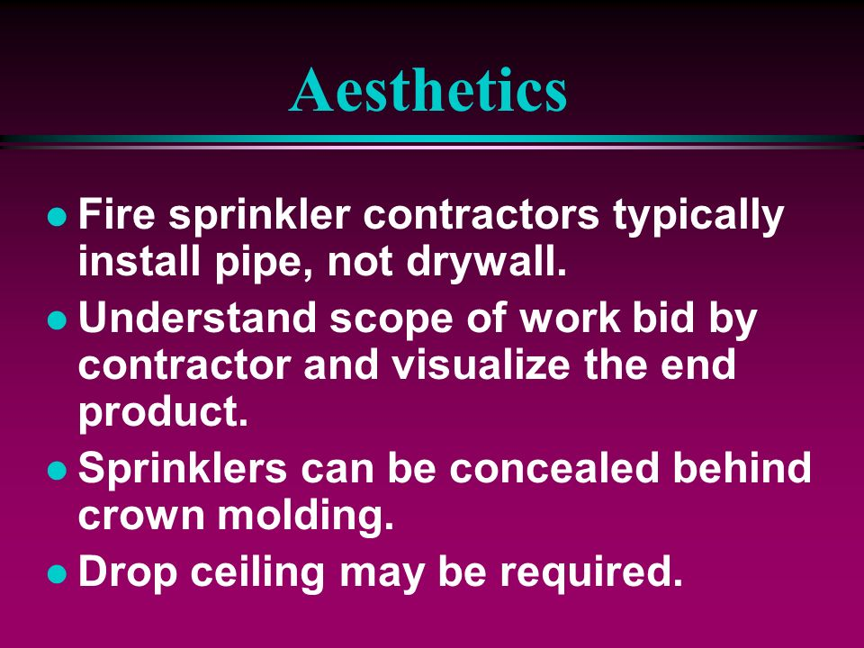 AestheticsFire sprinkler contractors typically install pipe, not drywall. Understand scope of work bid by contractor and visualize the end product.