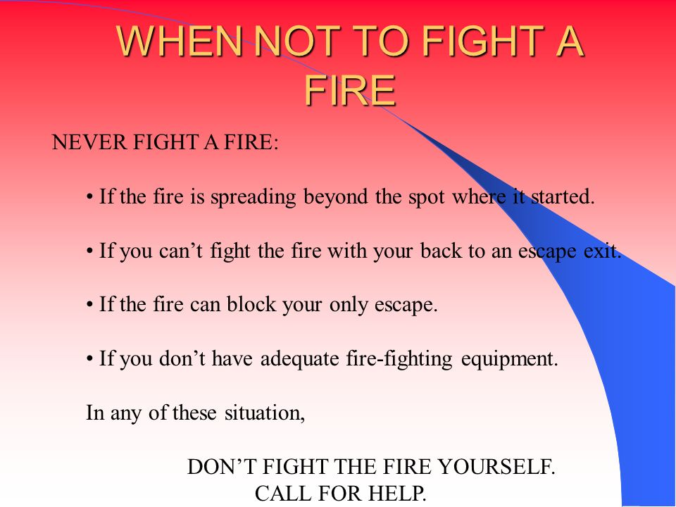 WHEN NOT TO FIGHT A FIRE NEVER FIGHT A FIRE: