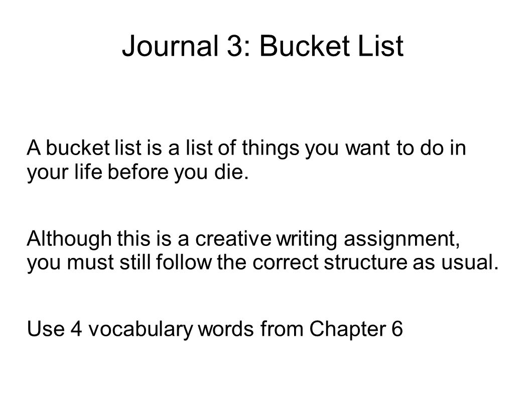 things i want to do before i die essay Rob reiner's 2007 movie, the bucket list, starring jack nicholson and morgan freeman as two terminally ill men sharing the same hospital room, has inspired many people to make a list of things they still want to do in life.