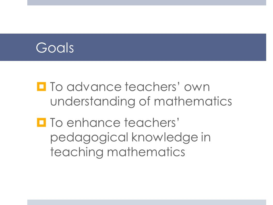 Goals To advance teachers' own understanding of mathematics