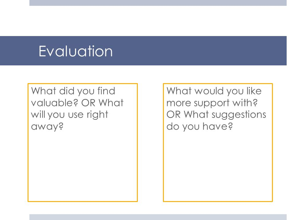 Evaluation What did you find valuable OR What will you use right away