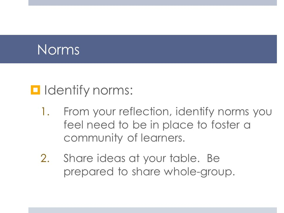 Norms Identify norms: From your reflection, identify norms you feel need to be in place to foster a community of learners.