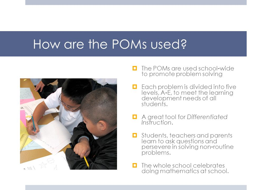 How are the POMs used The POMs are used school-wide to promote problem solving.