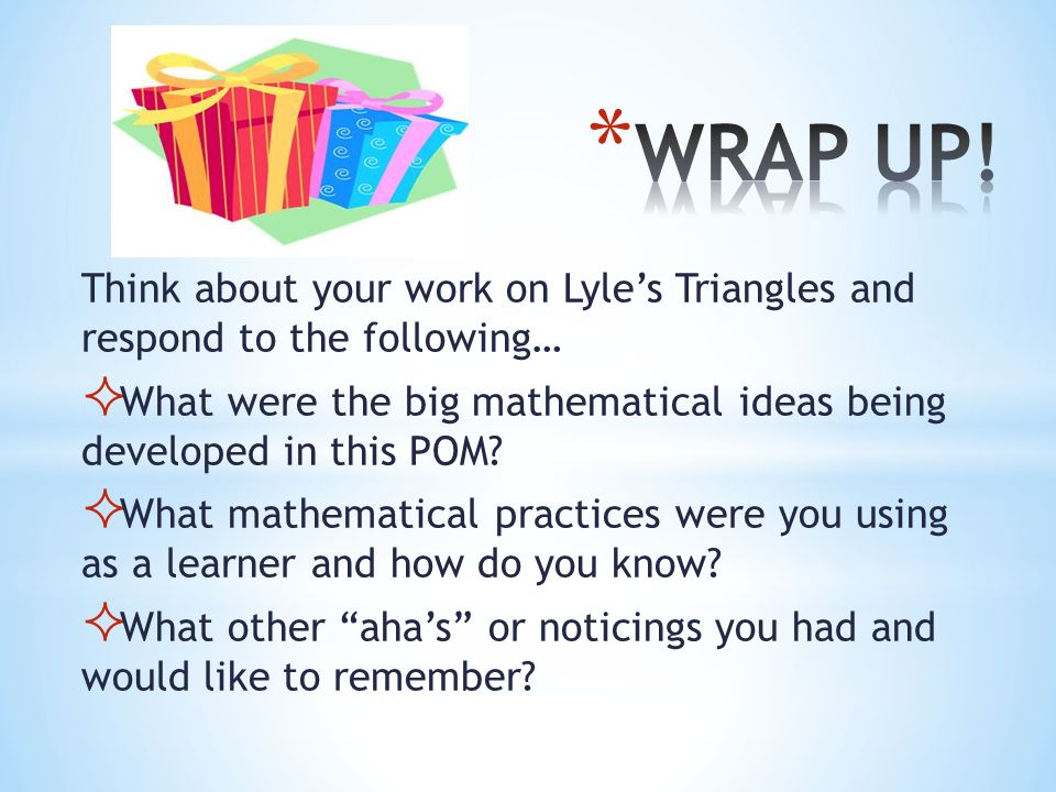 WRAP UP! Think about your work on Lyle's Triangles and respond to the following… What were the big mathematical ideas being developed in this POM