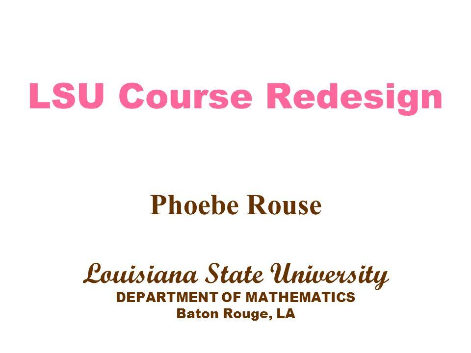 LSU Course Redesign Phoebe Rouse Louisiana State University DEPARTMENT OF MATHEMATICS Baton Rouge, LA