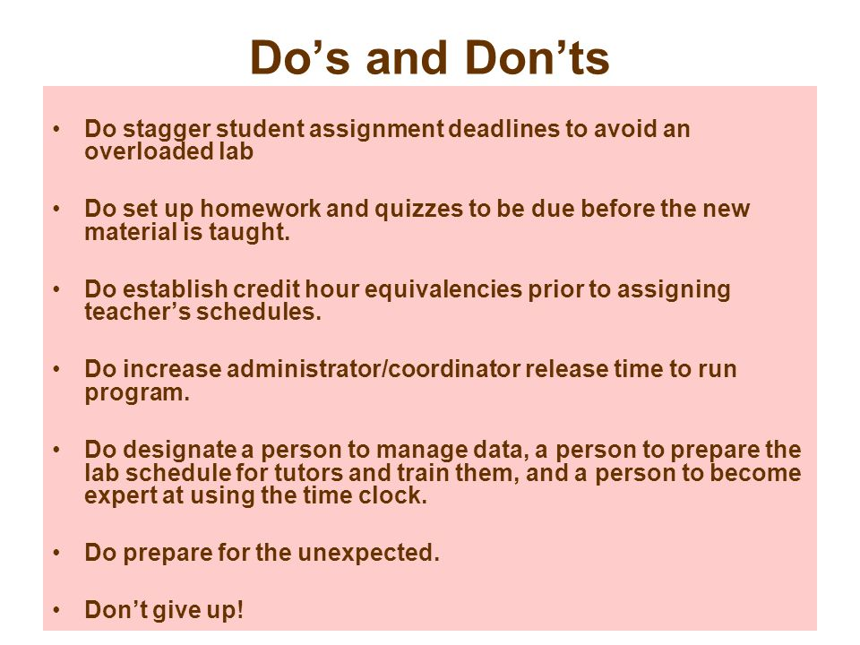 Do's and Don'ts Do stagger student assignment deadlines to avoid an overloaded lab.