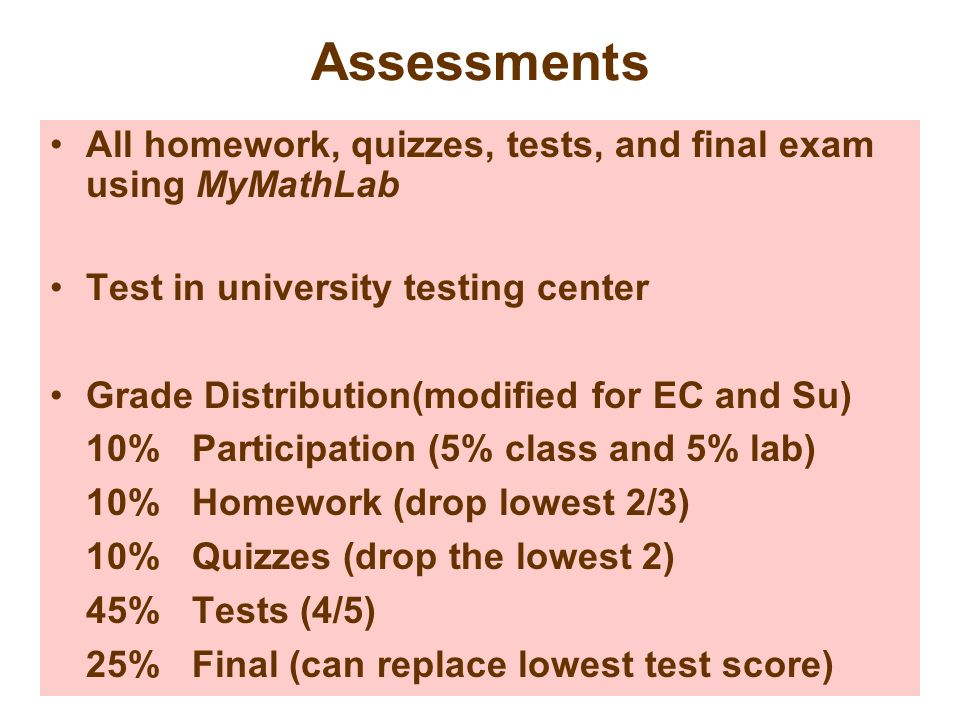 Assessments All homework, quizzes, tests, and final exam using MyMathLab. Test in university testing center.