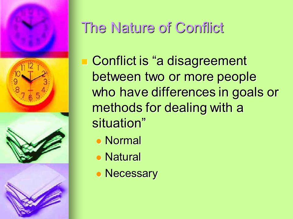 The Nature of ConflictConflict is a disagreement between two or more people who have differences in goals or methods for dealing with a situation