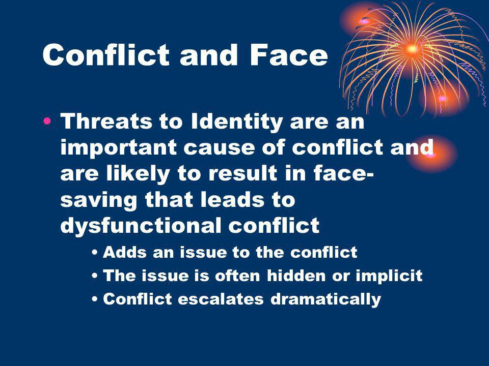 Conflict and Face Threats to Identity are an important cause of conflict and are likely to result in face-saving that leads to dysfunctional conflict.