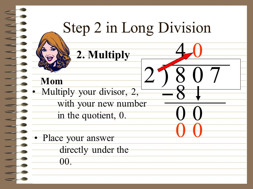 2 ) 8 0 7 4 8 Step 2 in Long Division 2. Multiply Mom