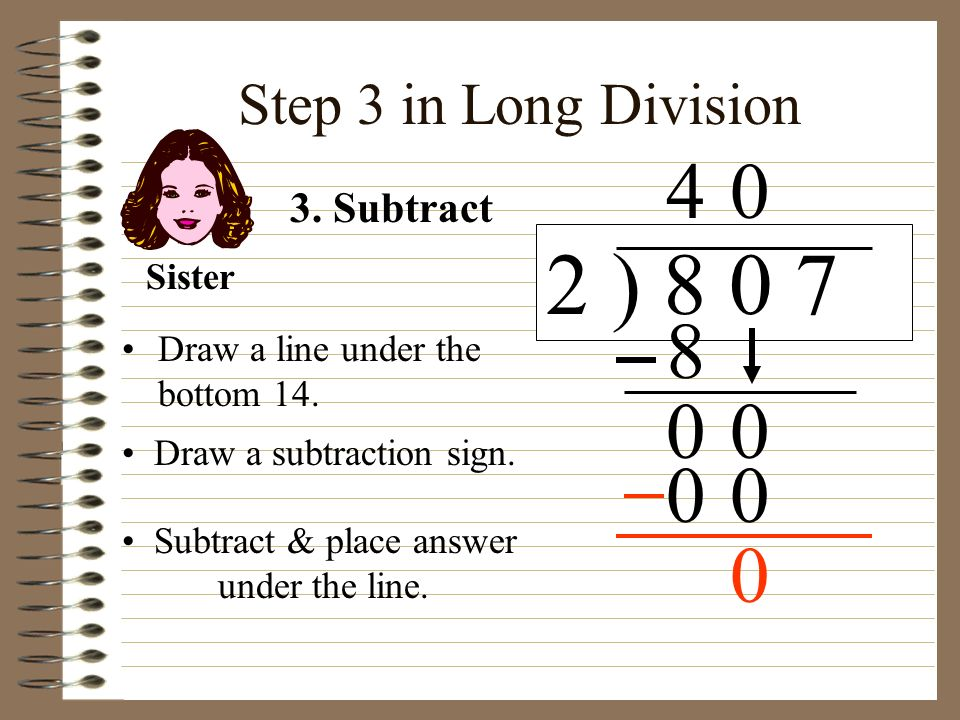 2 ) 8 0 7 4 8 Step 3 in Long Division 3. Subtract Sister