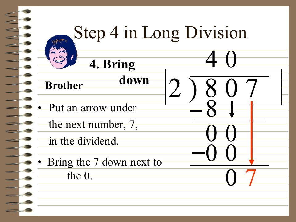 2 ) 8 0 7 4 8 7 Step 4 in Long Division 4. Bring down Brother
